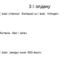 3 Қолдану 1-топ «Қазақстанның болашағы-қазақ тілінде» 2-топ «Астана –бас қала