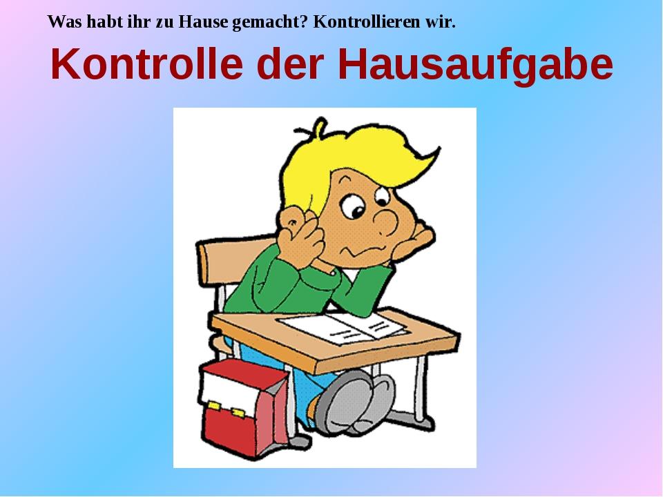 Kontrolle der Hausaufgabe Was habt ihr zu Hause gemacht? Kontrollieren wir.