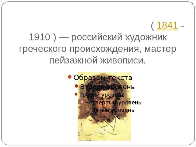 Архи́п Ива́нович Куи́нджи(1841 - 1910)— российский художник греческого пр...