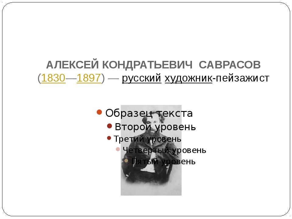 АЛЕКСЕЙ КОНДРАТЬЕВИЧ САВРАСОВ (1830—1897)—русскийхудожник-пейзажист