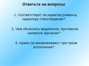 1. Соответствует ли характер романса, характеру стихотворения? 2. Чем объясн