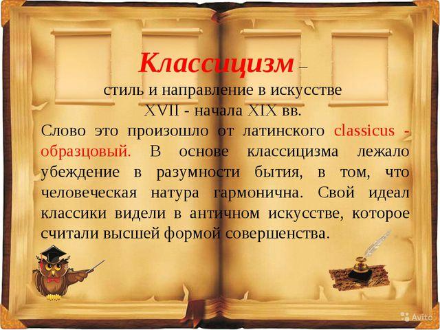 Классицизм – стиль и направление в искусстве XVII - начала XIX вв. Слово это...