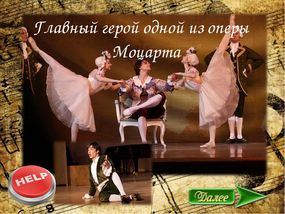О Главный герой одной из оперы Моцарта