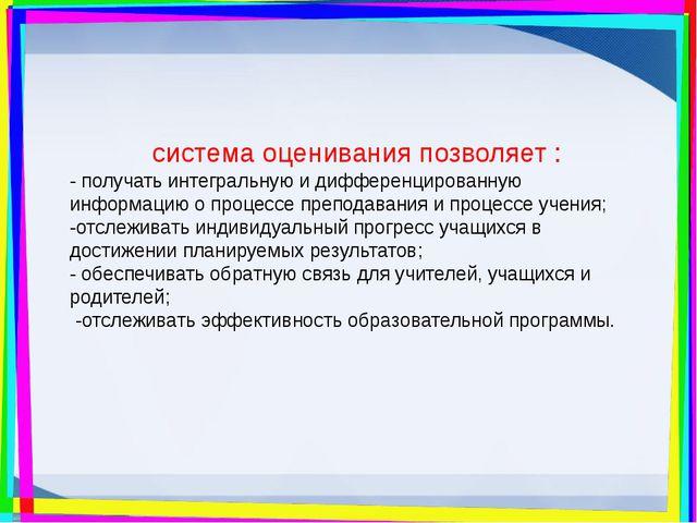 система оценивания позволяет : - получать интегральную и дифференцированную и...