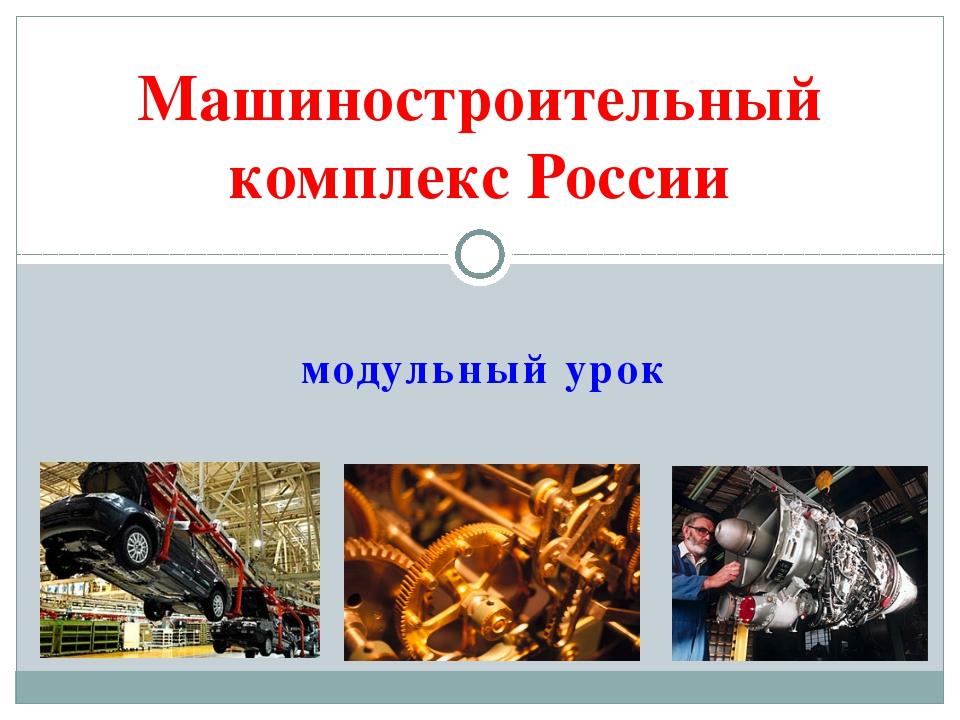 модульный урок Машиностроительный комплекс России