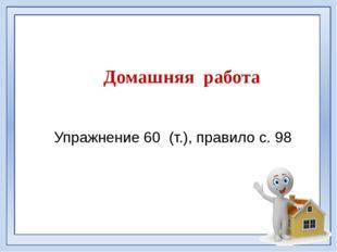 Домашняя работа Упражнение 60 (т.), правило с. 98