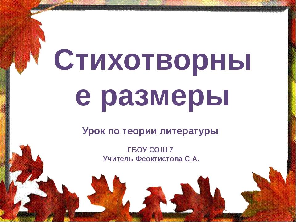 Стихотворные размеры Урок по теории литературы ГБОУ СОШ 7 Учитель Феоктистова...
