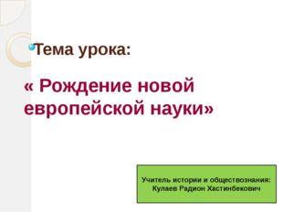 Тема урока: « Рождение новой европейской науки» Учитель истории и обществозна