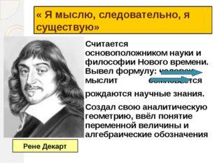« Я мыслю, следовательно, я существую» Считается основоположником науки и фил