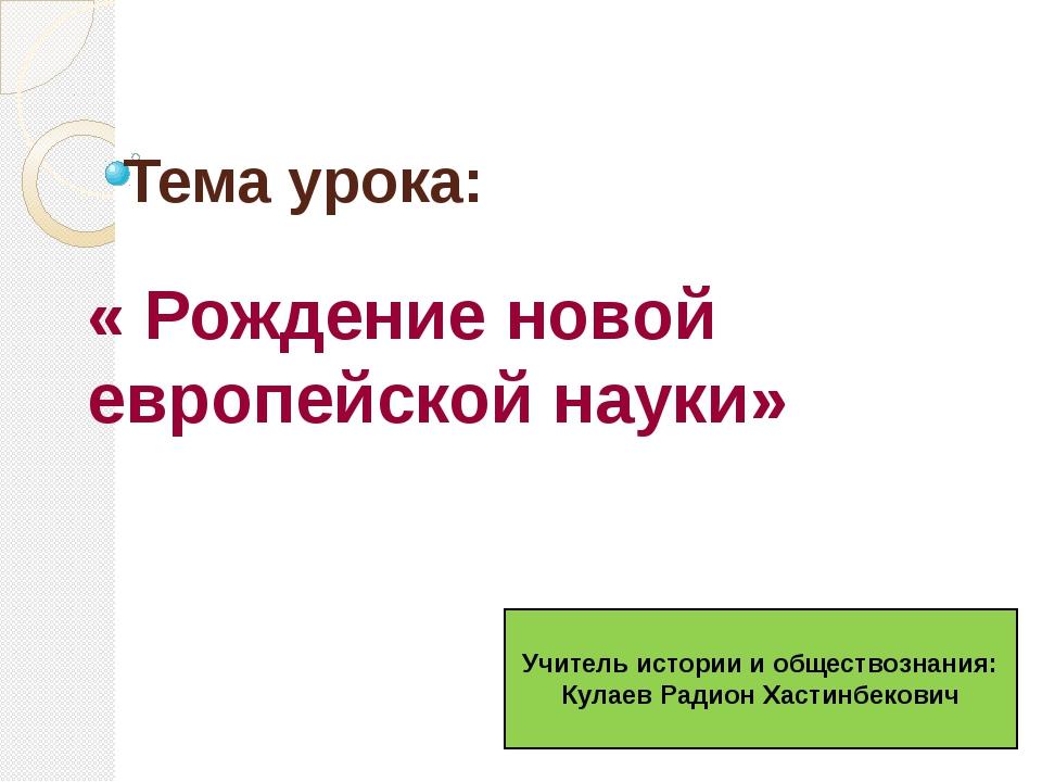 Тема урока: « Рождение новой европейской науки» Учитель истории и обществозна...