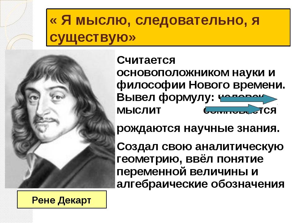 « Я мыслю, следовательно, я существую» Считается основоположником науки и фил...