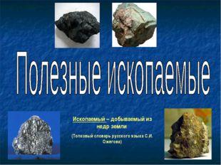 Ископаемый – добываемый из недр земли (Толковый словарь русского языка С.И. О