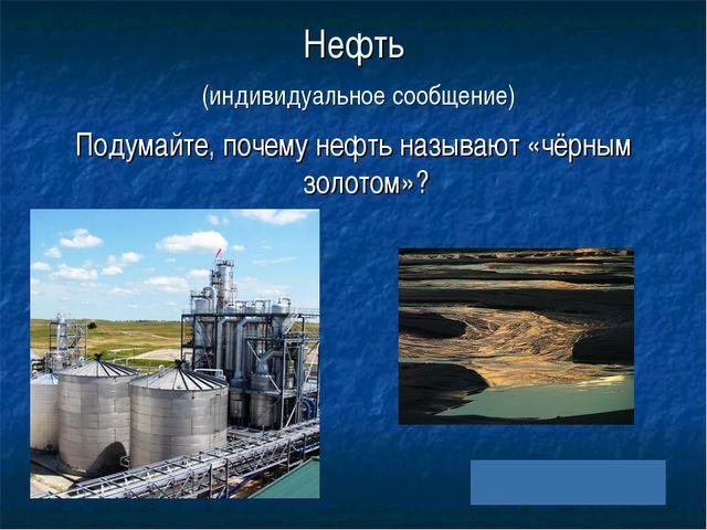 Нефть (индивидуальное сообщение) Подумайте, почему нефть называют «чёрным зол...