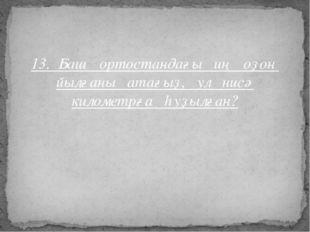 13. Башҡортостандағы иң оҙон йылғаны атағыҙ, ул нисә километрға һуҙылған?