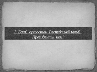3. Башҡортостан Республикаһының Президенты кем?