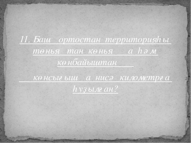 11. Башҡортостан территорияһы төньяҡтан көньяҡҡа һәм көнбайыштан көнсығышҡа н...