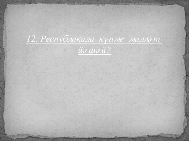 12. Республикала күпме милләт йәшәй?