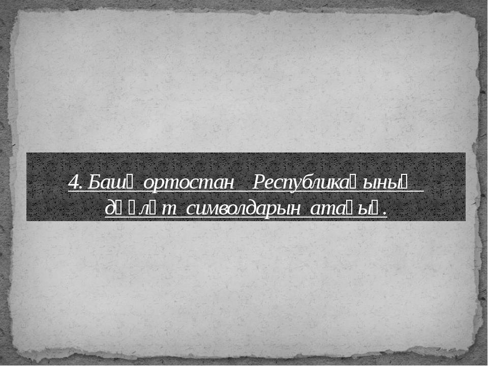 4. Башҡортостан Республикаһының дәүләт символдарын атағыҙ.