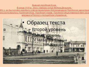 Бывшая городская дума. В конце XVIII в.- дом с лавками купца Фёдора Деньгина.