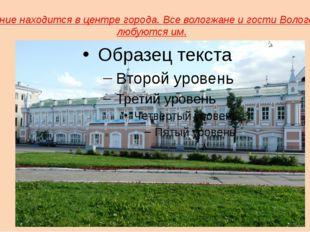 Здание находится в центре города. Все вологжане и гости Вологды любуются им.