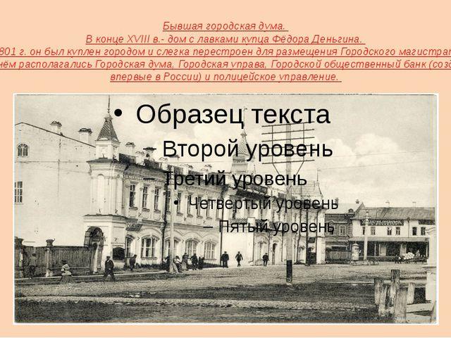 Бывшая городская дума. В конце XVIII в.- дом с лавками купца Фёдора Деньгина....
