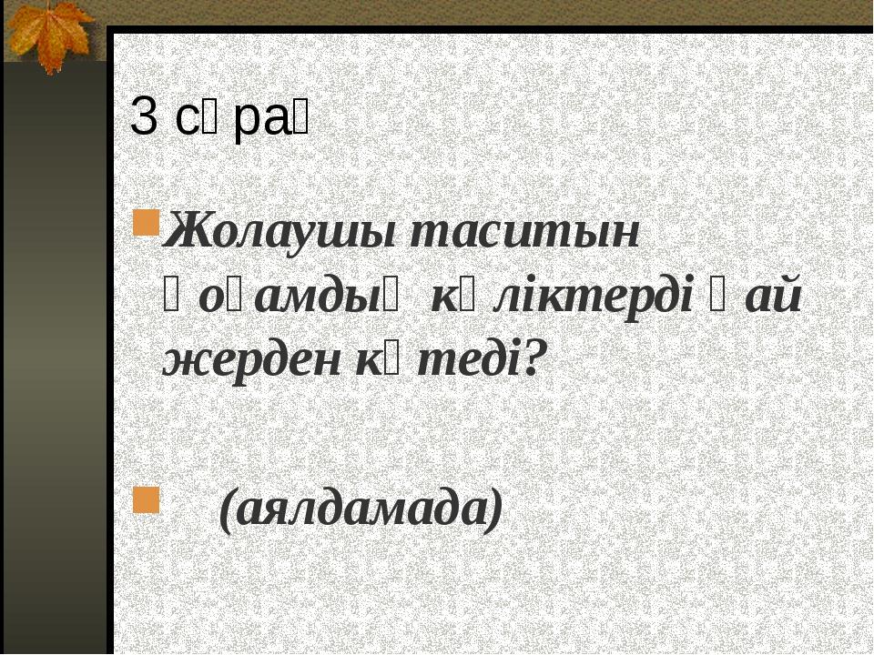 3 сұрақ Жолаушы таситын қоғамдық көліктерді қай жерден күтеді? (аялдамада)