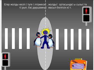 Егер жолды кесіп өтуге үлгірмесең, жолдың ортасындағы сызықта тұрып, бағдарша