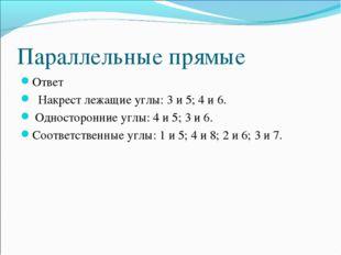 Параллельные прямые Ответ Накрест лежащие углы: 3 и 5; 4 и 6. Односторонние у