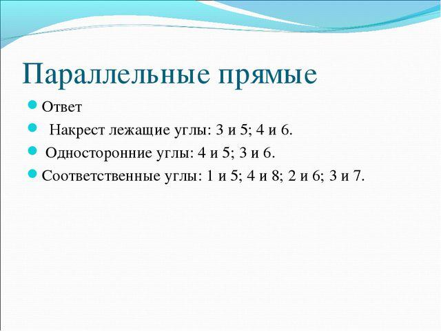 Параллельные прямые Ответ Накрест лежащие углы: 3 и 5; 4 и 6. Односторонние у...