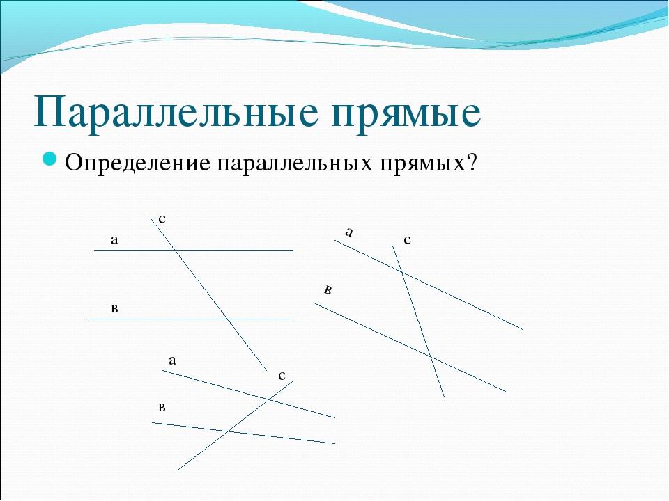 Параллельные прямые Определение параллельных прямых? а в с а в с а в с