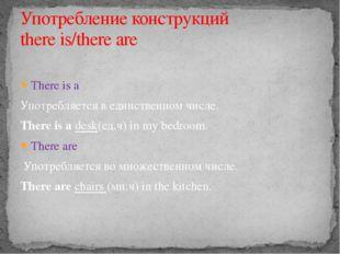 There is a Употребляется в единственном числе. There is a desk(ед.ч) in my b