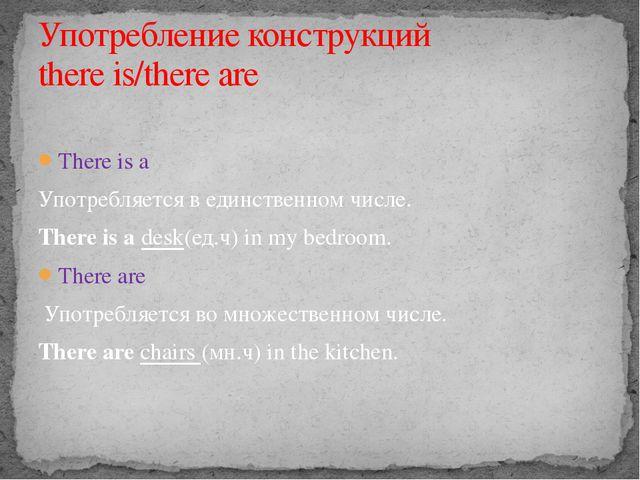There is a Употребляется в единственном числе. There is a desk(ед.ч) in my b...