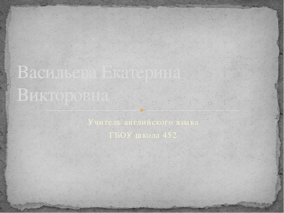 Учитель английского языка ГБОУ школа 452 Васильева Екатерина Викторовна