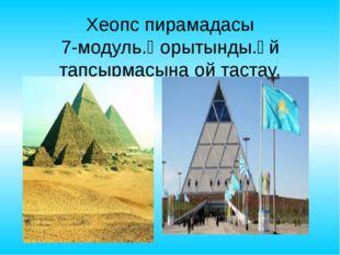 Хеопс пирамадасы 7-модуль.Қорытынды.Үй тапсырмасына ой тастау.