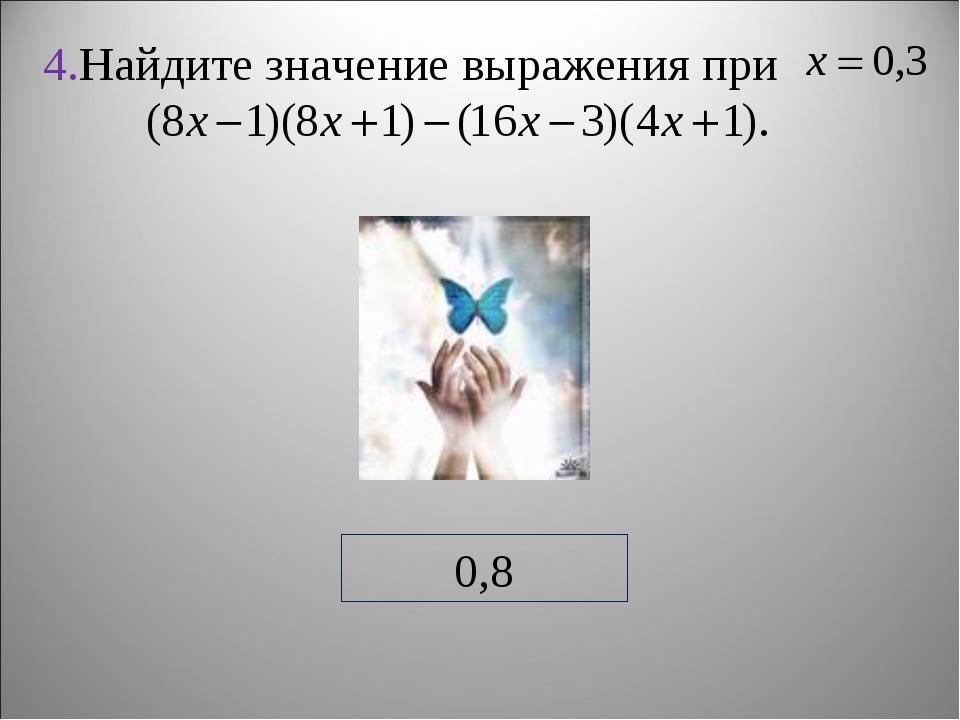 4.Найдите значение выражения при 0,8