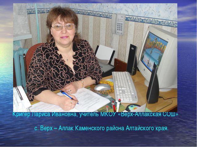 Кригер Лариса Ивановна, учитель МКОУ «Верх-Аллакская СОШ» с. Верх – Аллак Ка...