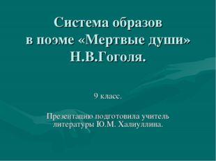Система образов в поэме «Мертвые души» Н.В.Гоголя. 9 класс. Презентацию подго