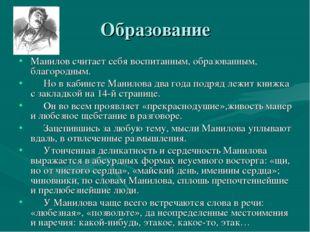 Образование Манилов считает себя воспитанным, образованным, благородным. Но в