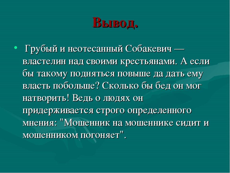 Вывод. Грубый и неотесанный Собакевич — властелин над своими крестьянами. А е...