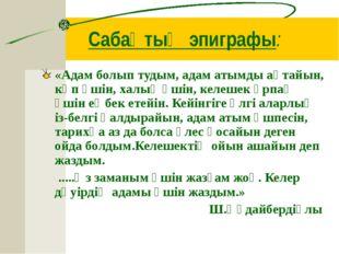Сабақтың эпиграфы: «Адам болып тудым, адам атымды ақтайын, көп үшін, халық үш