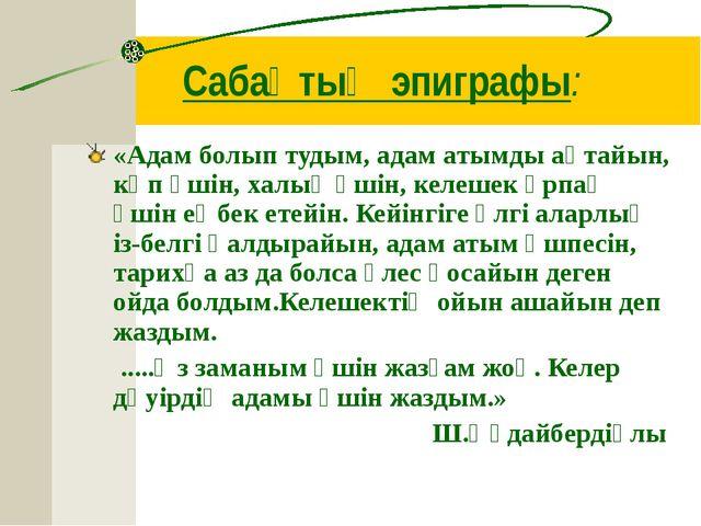 Сабақтың эпиграфы: «Адам болып тудым, адам атымды ақтайын, көп үшін, халық үш...