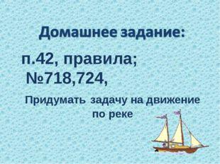п.42, правила; №718,724, Придумать задачу на движение по реке