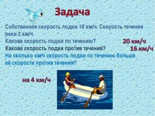 Собственная скорость лодки 18 км/ч. Скорость течения реки 2 км/ч. Какова скор