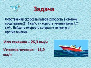 Собственная скорость катера (скорость в стоячей воде) равна 21,6 км/ч, а скор