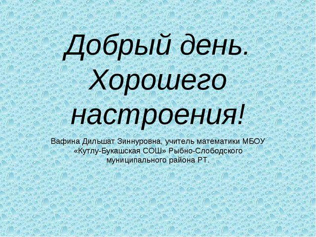 Добрый день. Хорошего настроения! Вафина Дильшат Зиннуровна, учитель математи...
