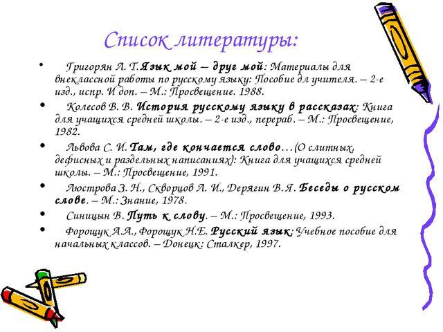 Список литературы: Григорян Л. Т. Язык мой – друг мой: Материалы для внекласс...