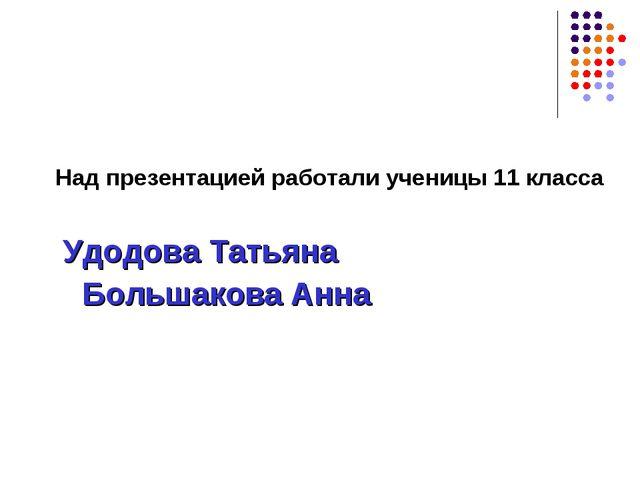 Над презентацией работали ученицы 11 класса Удодова Татьяна Большакова Анна