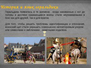 История и язык геральдики Геральдика появилась в те времена , когда закованны