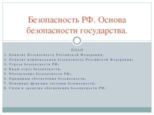 ПЛАН 1. Понятие Безопасность Российской Федерации; 2. Понятие национальная б