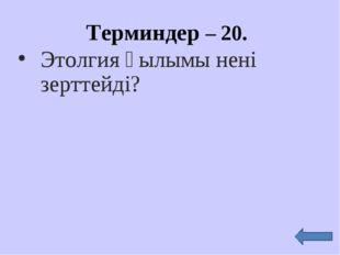 Этолгия ғылымы нені зерттейді? Терминдер – 20.